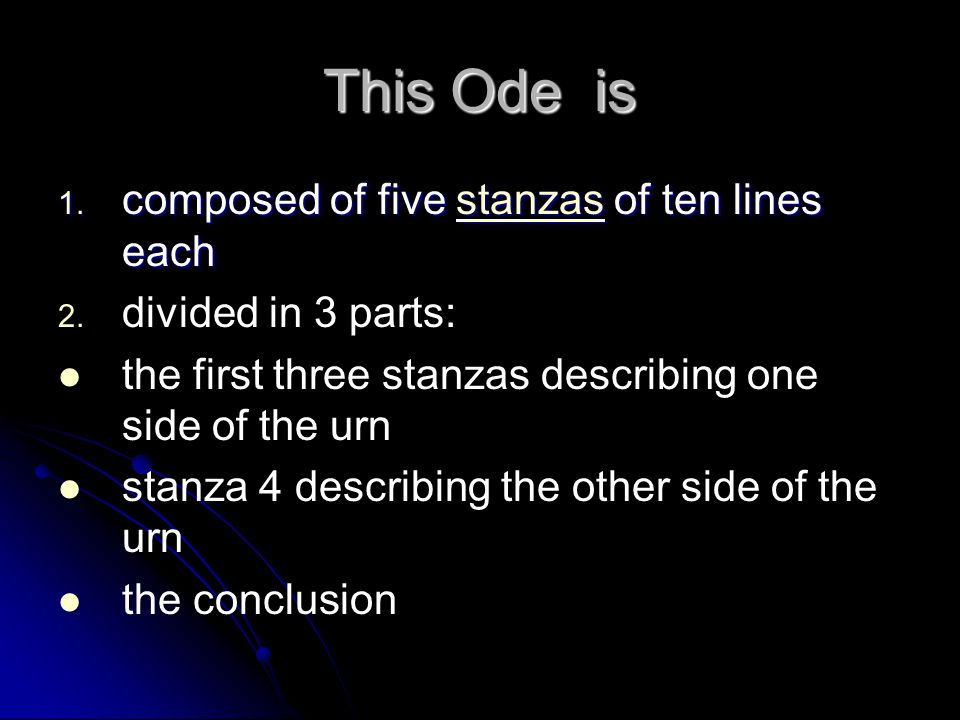 This Ode is 1. composed of five stanzas of ten lines each stanzas 2. 2. divided in 3 parts: the first three stanzas describing one side of the urn sta