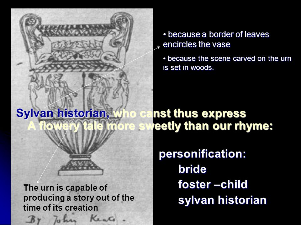 Sylvan historian, who canst thus express A flowery tale more sweetly than our rhyme: Sylvan historian, who canst thus express A flowery tale more sweetly than our rhyme: personification: personification: bride bride foster –child foster –child sylvan historian sylvan historian The urn is capable of producing a story out of the time of its creation because a border of leaves encircles the vase because a border of leaves encircles the vase because the scene carved on the urn is set in woods.
