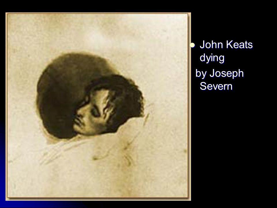 John Keats dying John Keats dying by Joseph Severn by Joseph Severn