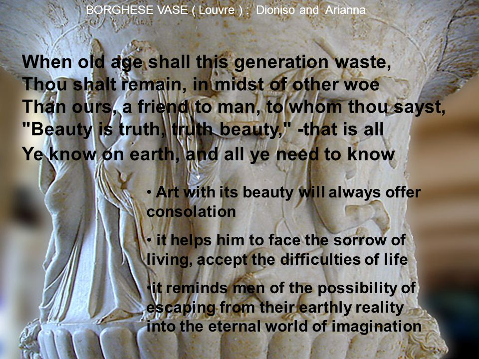 BORGHESE VASE ( Louvre ) : Dioniso and Arianna When old age shall this generation waste, Thou shalt remain, in midst of other woe Than ours, a friend to man, to whom thou sayst, Beauty is truth, truth beauty, -that is all Ye know on earth, and all ye need to know Art with its beauty will always offer consolation it helps him to face the sorrow of living, accept the difficulties of life it reminds men of the possibility of escaping from their earthly reality into the eternal world of imagination