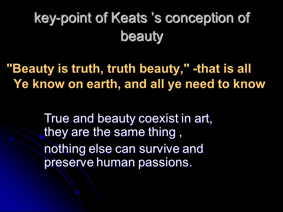 key-point of Keats s conception of beauty Beauty is truth, truth beauty, -that is all Ye know on earth, and all ye need to know True and beauty coexist in art, they are the same thing, nothing else can survive and preserve human passions.