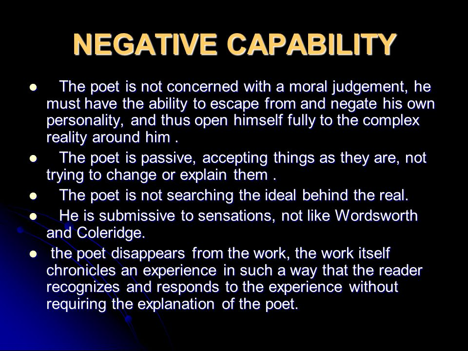 NEGATIVE CAPABILITY The poet is not concerned with a moral judgement, he must have the ability to escape from and negate his own personality, and thus open himself fully to the complex reality around him.