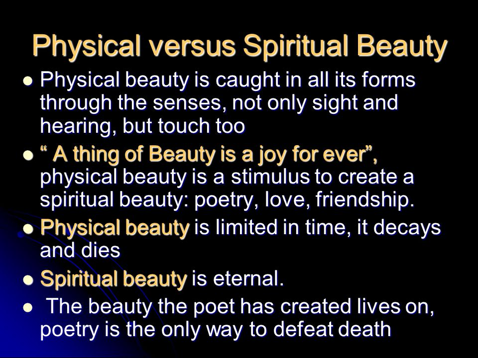 Physical versus Spiritual Beauty Physical beauty is caught in all its forms through the senses, not only sight and hearing, but touch too Physical beauty is caught in all its forms through the senses, not only sight and hearing, but touch too A thing of Beauty is a joy for ever, physical beauty is a stimulus to create a spiritual beauty: poetry, love, friendship.