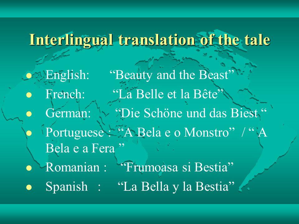 Interlingual translation of the tale English: Beauty and the Beast French: La Belle et la Bête German: Die Schöne und das Biest Portuguese : A Bela e