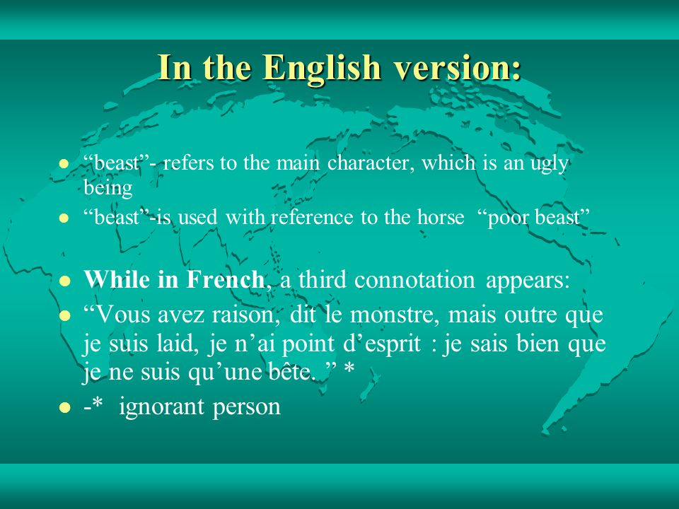 In the English version: beast- refers to the main character, which is an ugly being beast-is used with reference to the horse poor beast While in French, a third connotation appears: Vous avez raison, dit le monstre, mais outre que je suis laid, je nai point desprit : je sais bien que je ne suis quune bête.