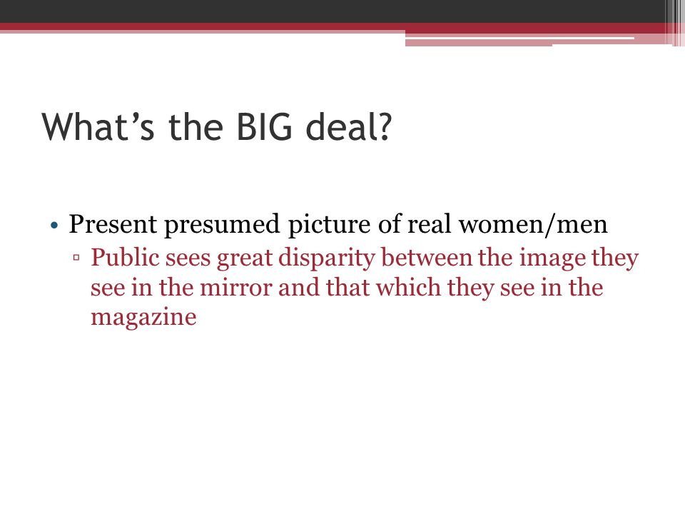 Whats the BIG deal? Present presumed picture of real women/men Public sees great disparity between the image they see in the mirror and that which the