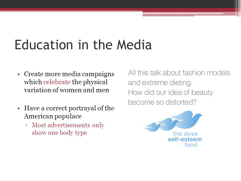 Education in the Media Create more media campaigns which celebrate the physical variation of women and men Have a correct portrayal of the American po