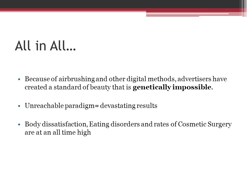 All in All… Because of airbrushing and other digital methods, advertisers have created a standard of beauty that is genetically impossible. Unreachabl