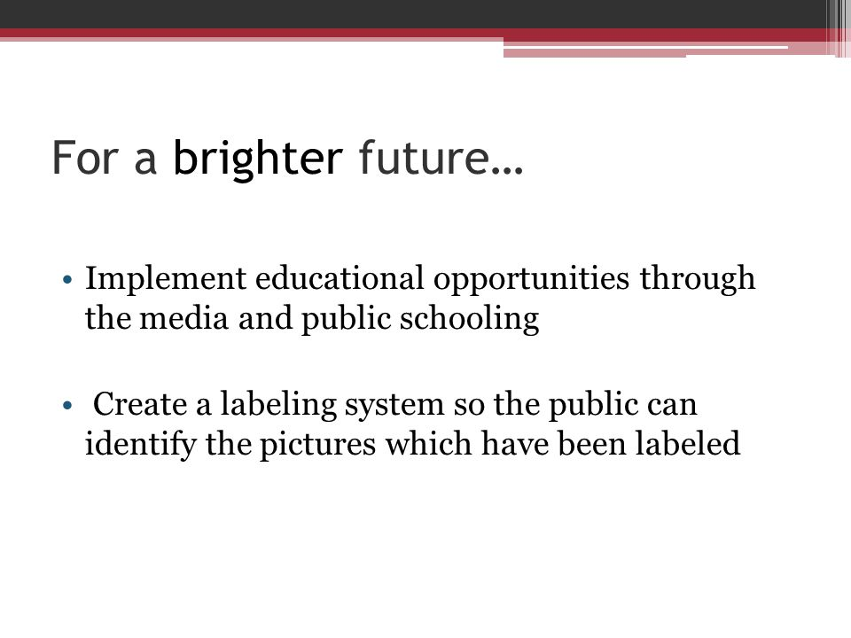 For a brighter future… Implement educational opportunities through the media and public schooling Create a labeling system so the public can identify