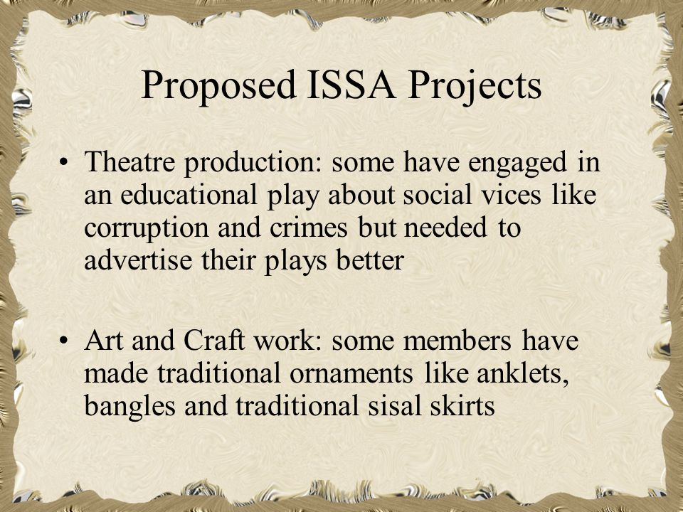 Proposed ISSA Projects Theatre production: some have engaged in an educational play about social vices like corruption and crimes but needed to advertise their plays better Art and Craft work: some members have made traditional ornaments like anklets, bangles and traditional sisal skirts
