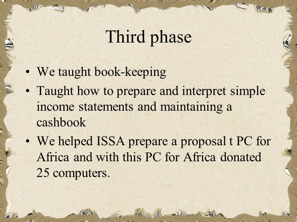 Third phase We taught book-keeping Taught how to prepare and interpret simple income statements and maintaining a cashbook We helped ISSA prepare a proposal t PC for Africa and with this PC for Africa donated 25 computers.