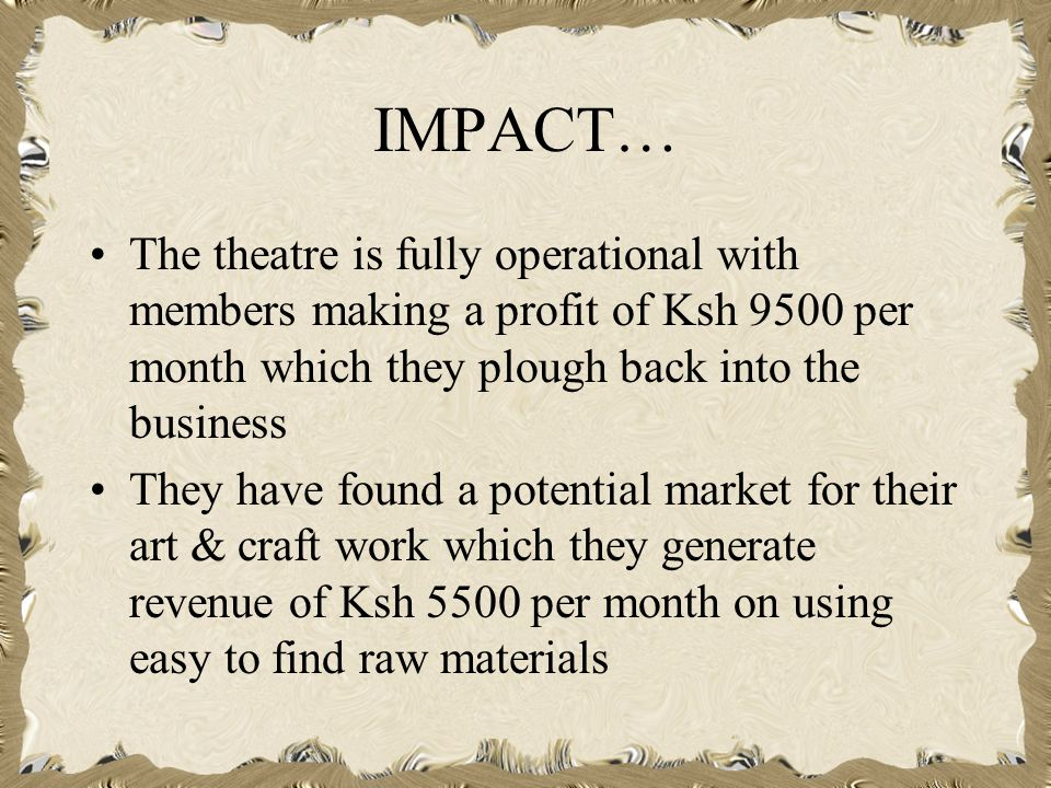 IMPACT… The theatre is fully operational with members making a profit of Ksh 9500 per month which they plough back into the business They have found a potential market for their art & craft work which they generate revenue of Ksh 5500 per month on using easy to find raw materials