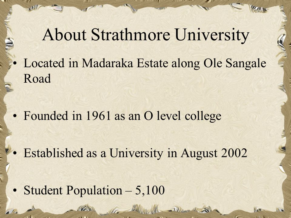 About Strathmore University Located in Madaraka Estate along Ole Sangale Road Founded in 1961 as an O level college Established as a University in August 2002 Student Population – 5,100