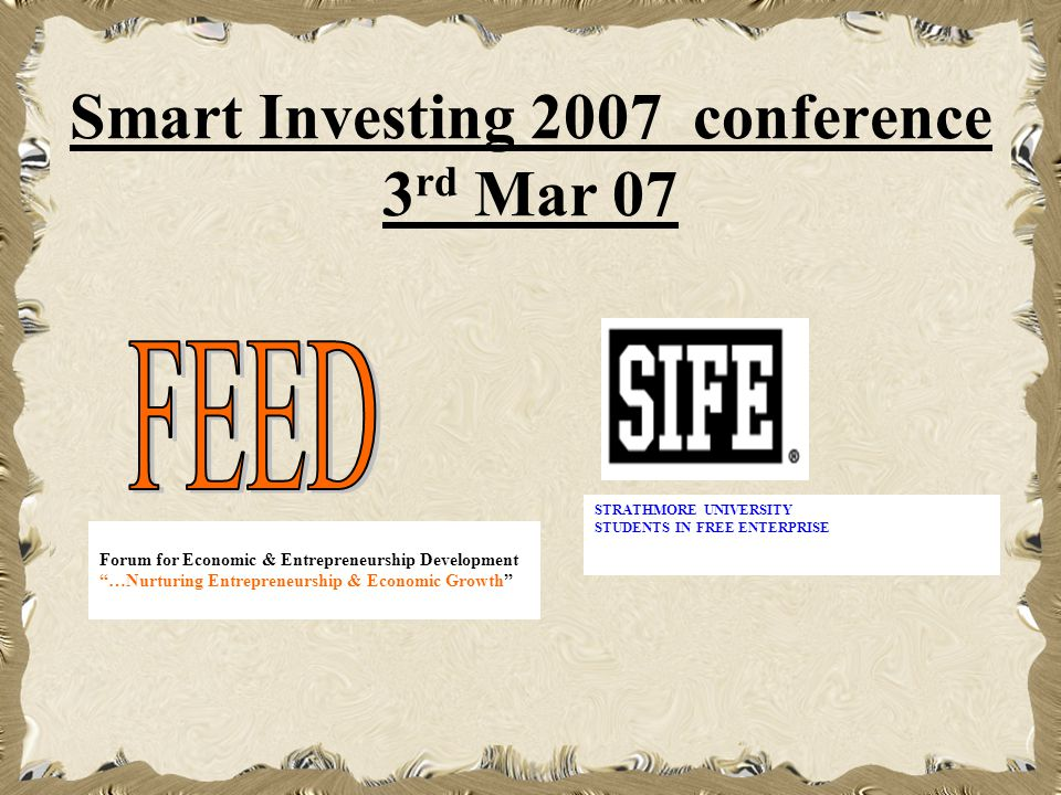 Smart Investing 2007 conference 3 rd Mar 07 Forum for Economic & Entrepreneurship Development …Nurturing Entrepreneurship & Economic Growth STRATHMORE UNIVERSITY STUDENTS IN FREE ENTERPRISE