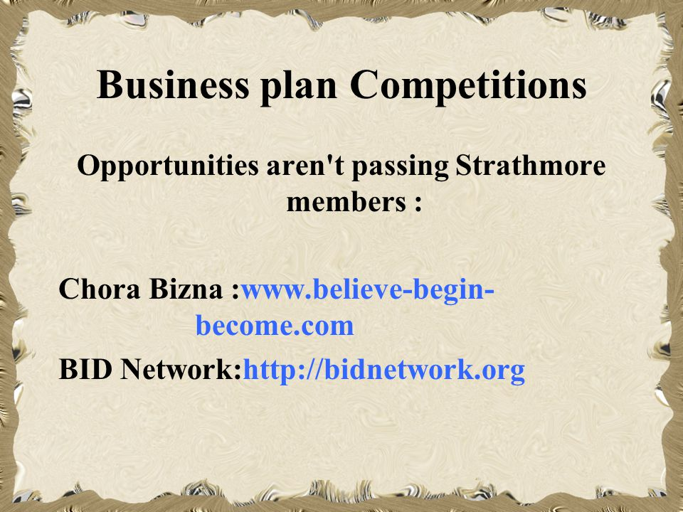Business plan Competitions Opportunities aren t passing Strathmore members : Chora Bizna :www.believe-begin- become.com BID Network:http://bidnetwork.org