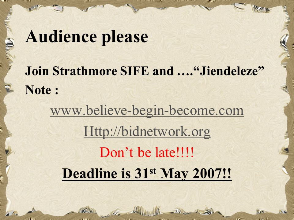 Audience please Join Strathmore SIFE and ….Jiendeleze Note : www.believe-begin-become.com Http://bidnetwork.org Dont be late!!!.