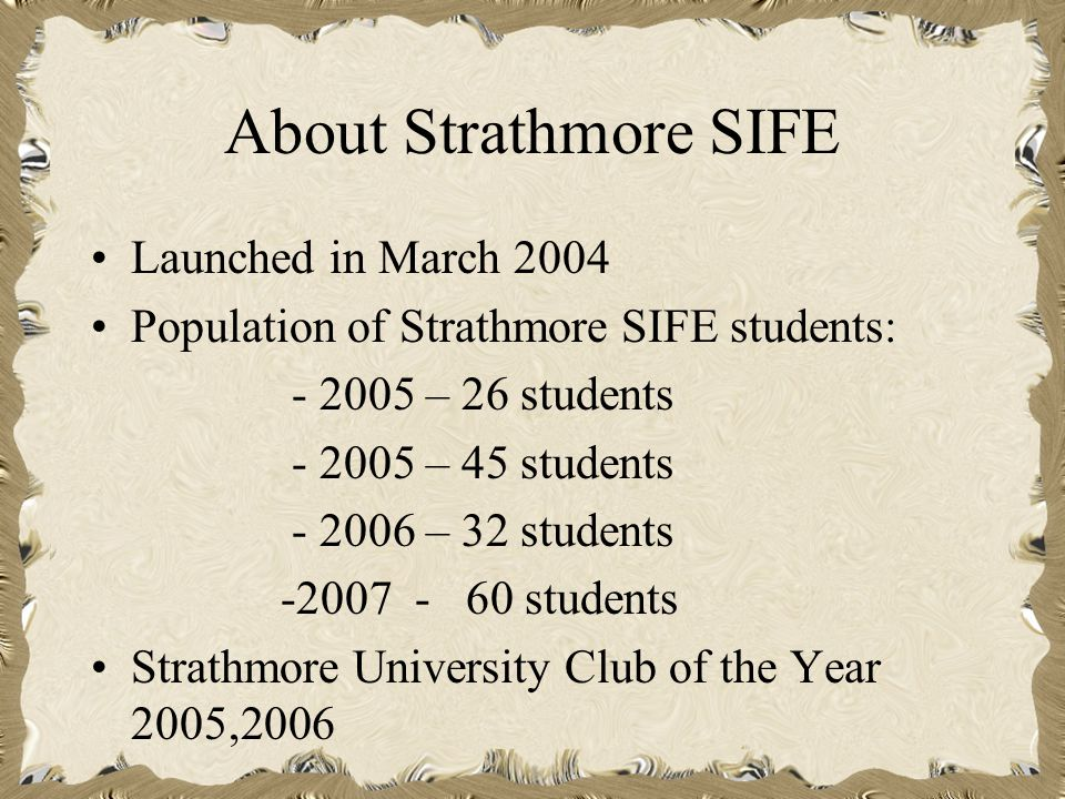 About Strathmore SIFE Launched in March 2004 Population of Strathmore SIFE students: - 2005 – 26 students - 2005 – 45 students - 2006 – 32 students -2007 - 60 students Strathmore University Club of the Year 2005,2006