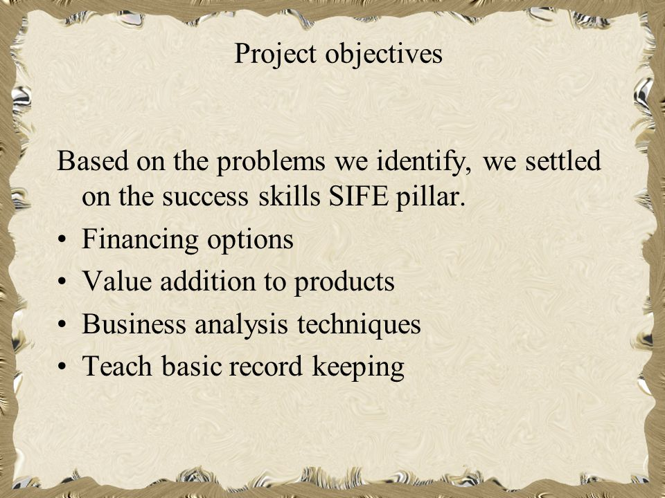 Project objectives Based on the problems we identify, we settled on the success skills SIFE pillar.
