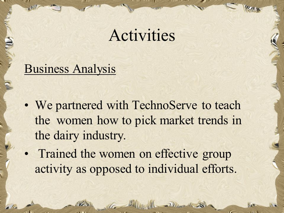 Activities Business Analysis We partnered with TechnoServe to teach the women how to pick market trends in the dairy industry.