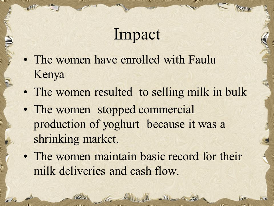 Impact The women have enrolled with Faulu Kenya The women resulted to selling milk in bulk The women stopped commercial production of yoghurt because it was a shrinking market.
