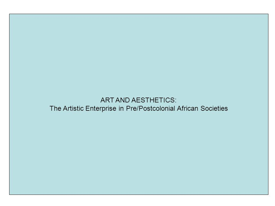 ART AND AESTHETICS: The Artistic Enterprise in Pre/Postcolonial African Societies