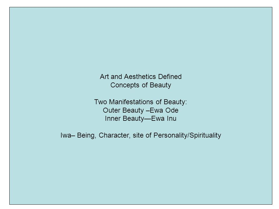 Art and Aesthetics Defined Concepts of Beauty Two Manifestations of Beauty: Outer Beauty –Ewa Ode Inner BeautyEwa Inu Iwa– Being, Character, site of Personality/Spirituality