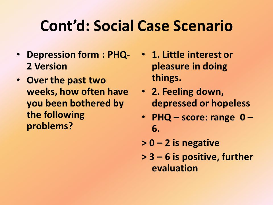 Contd: Social - Case Scenario HEADSSS Head – Home Environment E – Education / Employment, Eating / Exercise A – Activities & Peer Relationships D – Drugs, Cigarettes, Alcohol S – Sexuality S – Suicide, Depression, mood S – safety S – spirituality