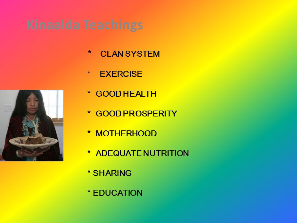 Contd: Kinaalda Teachings Think positive thoughts Watch behavior / actions Negativity must be avoided Take care of earth Everyone valued, respect Everything valued; animals & plants Earth is mother of all life Obedience; keep 4 days holy Future motherhood, family