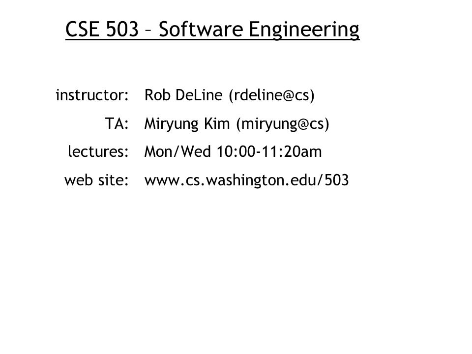 CSE 503 – Software Engineering instructor:Rob DeLine (rdeline@cs) TA: Miryung Kim (miryung@cs) lectures:Mon/Wed 10:00-11:20am web site:www.cs.washingt