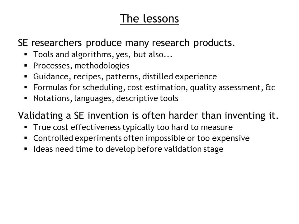 The lessons SE researchers produce many research products. Tools and algorithms, yes, but also... Processes, methodologies Guidance, recipes, patterns