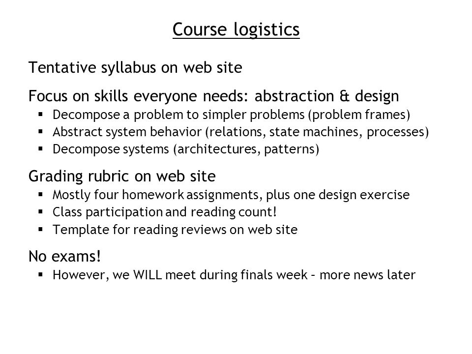 Course logistics Tentative syllabus on web site Focus on skills everyone needs: abstraction & design Decompose a problem to simpler problems (problem frames) Abstract system behavior (relations, state machines, processes) Decompose systems (architectures, patterns) Grading rubric on web site Mostly four homework assignments, plus one design exercise Class participation and reading count.