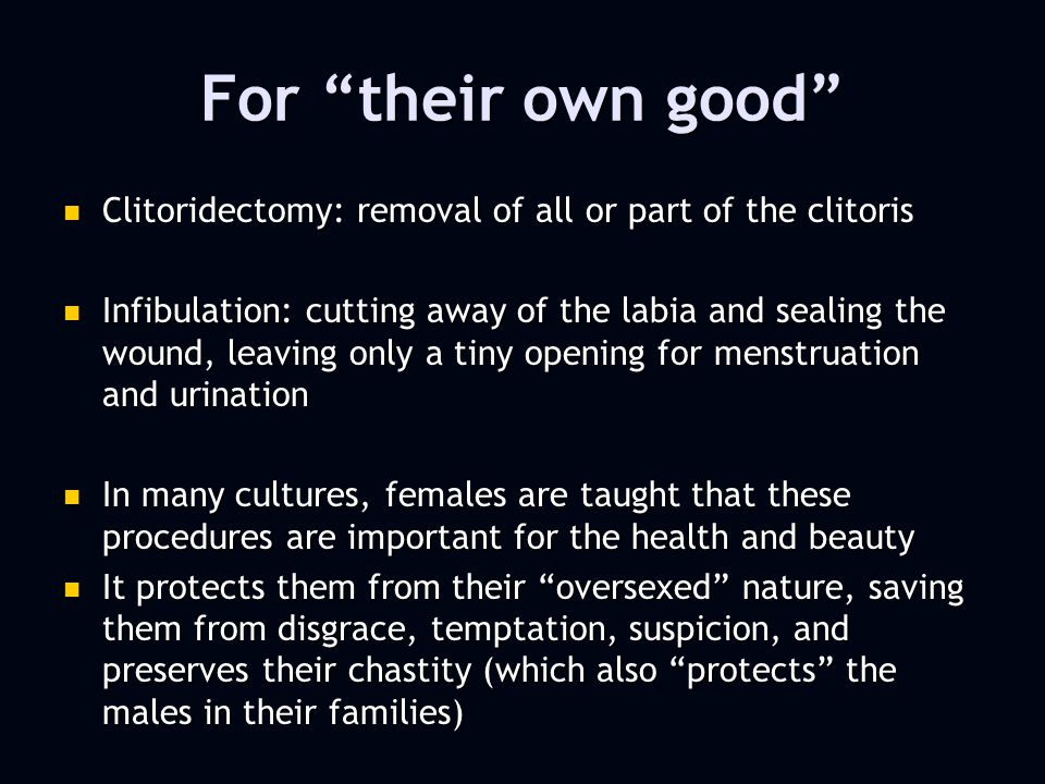 For their own good Clitoridectomy: removal of all or part of the clitoris Clitoridectomy: removal of all or part of the clitoris Infibulation: cutting away of the labia and sealing the wound, leaving only a tiny opening for menstruation and urination Infibulation: cutting away of the labia and sealing the wound, leaving only a tiny opening for menstruation and urination In many cultures, females are taught that these procedures are important for the health and beauty In many cultures, females are taught that these procedures are important for the health and beauty It protects them from their oversexed nature, saving them from disgrace, temptation, suspicion, and preserves their chastity (which also protects the males in their families) It protects them from their oversexed nature, saving them from disgrace, temptation, suspicion, and preserves their chastity (which also protects the males in their families)