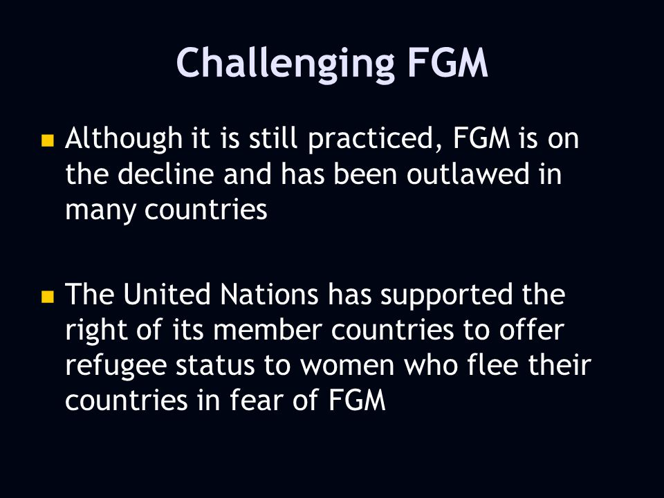 Challenging FGM Although it is still practiced, FGM is on the decline and has been outlawed in many countries The United Nations has supported the right of its member countries to offer refugee status to women who flee their countries in fear of FGM