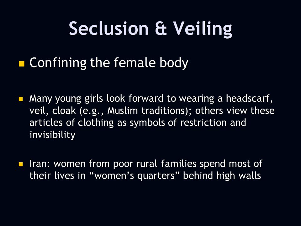 Seclusion & Veiling Confining the female body Confining the female body Many young girls look forward to wearing a headscarf, veil, cloak (e.g., Muslim traditions); others view these articles of clothing as symbols of restriction and invisibility Many young girls look forward to wearing a headscarf, veil, cloak (e.g., Muslim traditions); others view these articles of clothing as symbols of restriction and invisibility Iran: women from poor rural families spend most of their lives in womens quarters behind high walls Iran: women from poor rural families spend most of their lives in womens quarters behind high walls