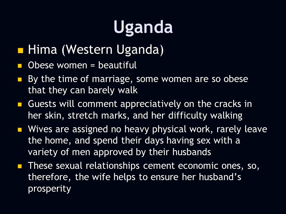 Uganda Hima (Western Uganda) Hima (Western Uganda) Obese women = beautiful Obese women = beautiful By the time of marriage, some women are so obese that they can barely walk By the time of marriage, some women are so obese that they can barely walk Guests will comment appreciatively on the cracks in her skin, stretch marks, and her difficulty walking Guests will comment appreciatively on the cracks in her skin, stretch marks, and her difficulty walking Wives are assigned no heavy physical work, rarely leave the home, and spend their days having sex with a variety of men approved by their husbands Wives are assigned no heavy physical work, rarely leave the home, and spend their days having sex with a variety of men approved by their husbands These sexual relationships cement economic ones, so, therefore, the wife helps to ensure her husbands prosperity These sexual relationships cement economic ones, so, therefore, the wife helps to ensure her husbands prosperity