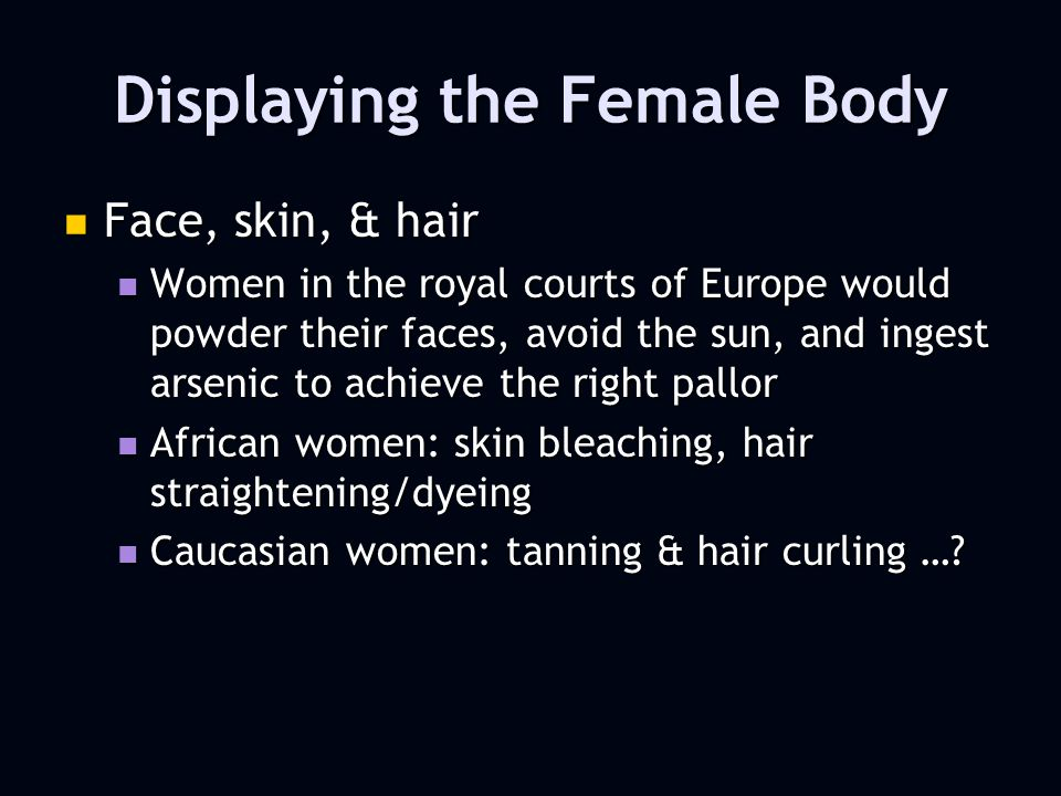 Displaying the Female Body Face, skin, & hair Face, skin, & hair Women in the royal courts of Europe would powder their faces, avoid the sun, and ingest arsenic to achieve the right pallor Women in the royal courts of Europe would powder their faces, avoid the sun, and ingest arsenic to achieve the right pallor African women: skin bleaching, hair straightening/dyeing African women: skin bleaching, hair straightening/dyeing Caucasian women: tanning & hair curling ….