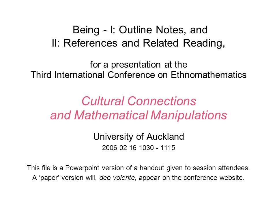 Being - I: Outline Notes, and II: References and Related Reading, for a presentation at the Third International Conference on Ethnomathematics Cultural Connections and Mathematical Manipulations University of Auckland 2006 02 16 1030 - 1115 This file is a Powerpoint version of a handout given to session attendees.
