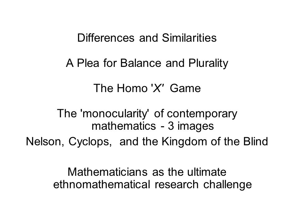 Differences and Similarities A Plea for Balance and Plurality The Homo X Game The monocularity of contemporary mathematics - 3 images Nelson, Cyclops, and the Kingdom of the Blind Mathematicians as the ultimate ethnomathematical research challenge