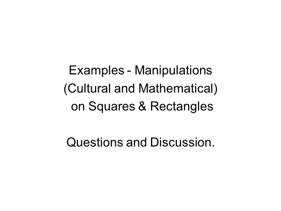 Examples - Manipulations (Cultural and Mathematical) on Squares & Rectangles Questions and Discussion.