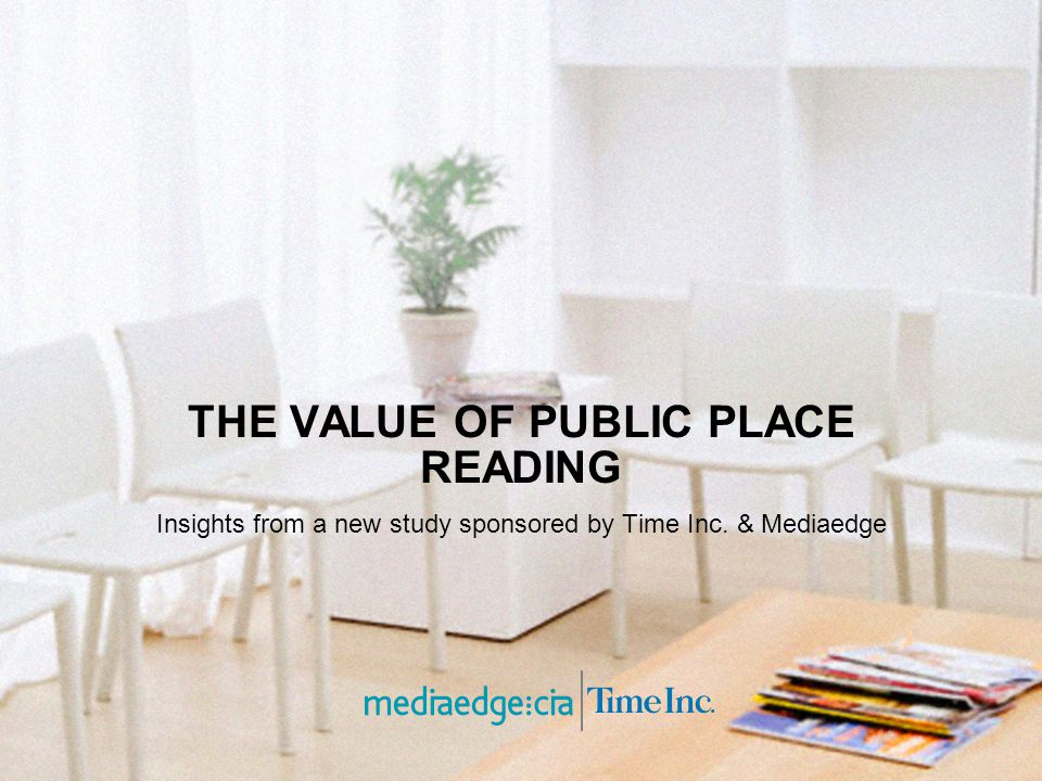 THE VALUE OF PUBLIC PLACE READING Insights from a new study sponsored by Time Inc. & Mediaedge