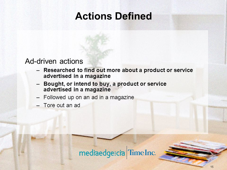 15 Actions Defined Ad-driven actions –Researched to find out more about a product or service advertised in a magazine –Bought, or intend to buy, a product or service advertised in a magazine –Followed up on an ad in a magazine –Tore out an ad