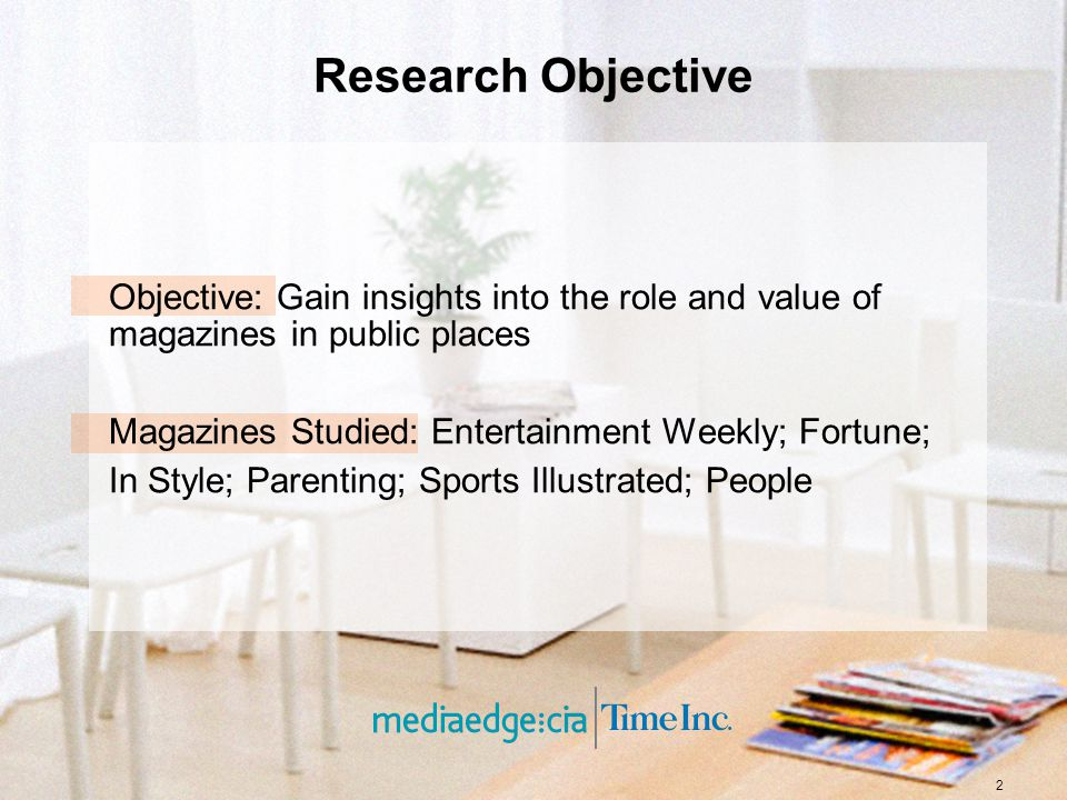 2 Research Objective Objective: Gain insights into the role and value of magazines in public places Magazines Studied: Entertainment Weekly; Fortune;