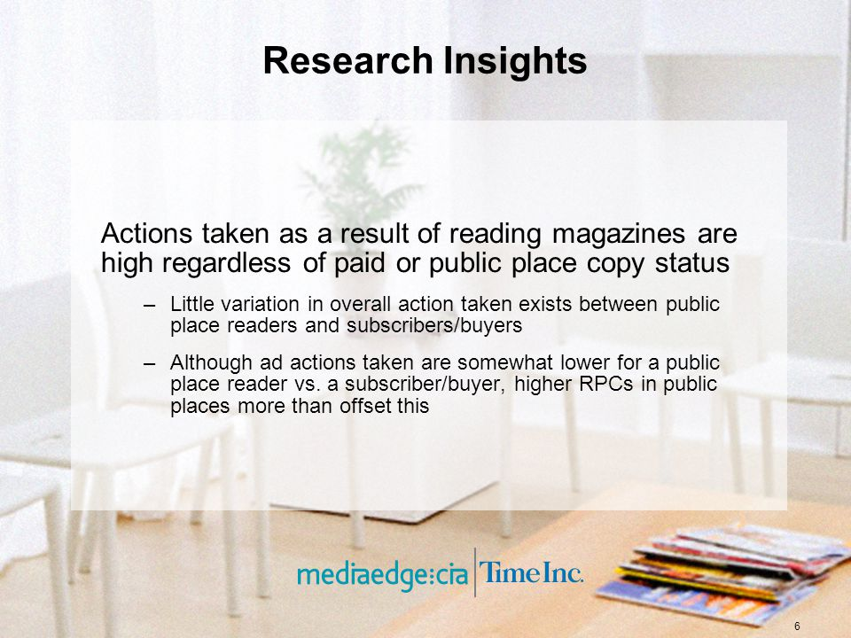 6 Research Insights Actions taken as a result of reading magazines are high regardless of paid or public place copy status –Little variation in overall action taken exists between public place readers and subscribers/buyers –Although ad actions taken are somewhat lower for a public place reader vs.