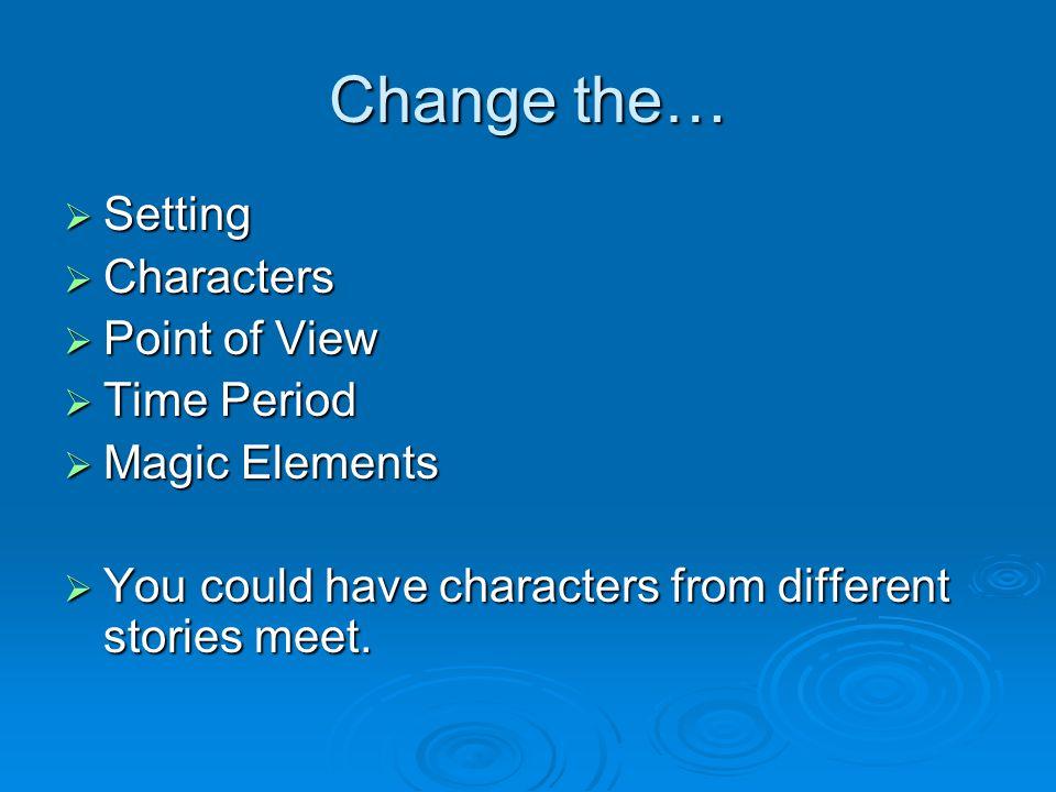 Change the… Setting Setting Characters Characters Point of View Point of View Time Period Time Period Magic Elements Magic Elements You could have cha
