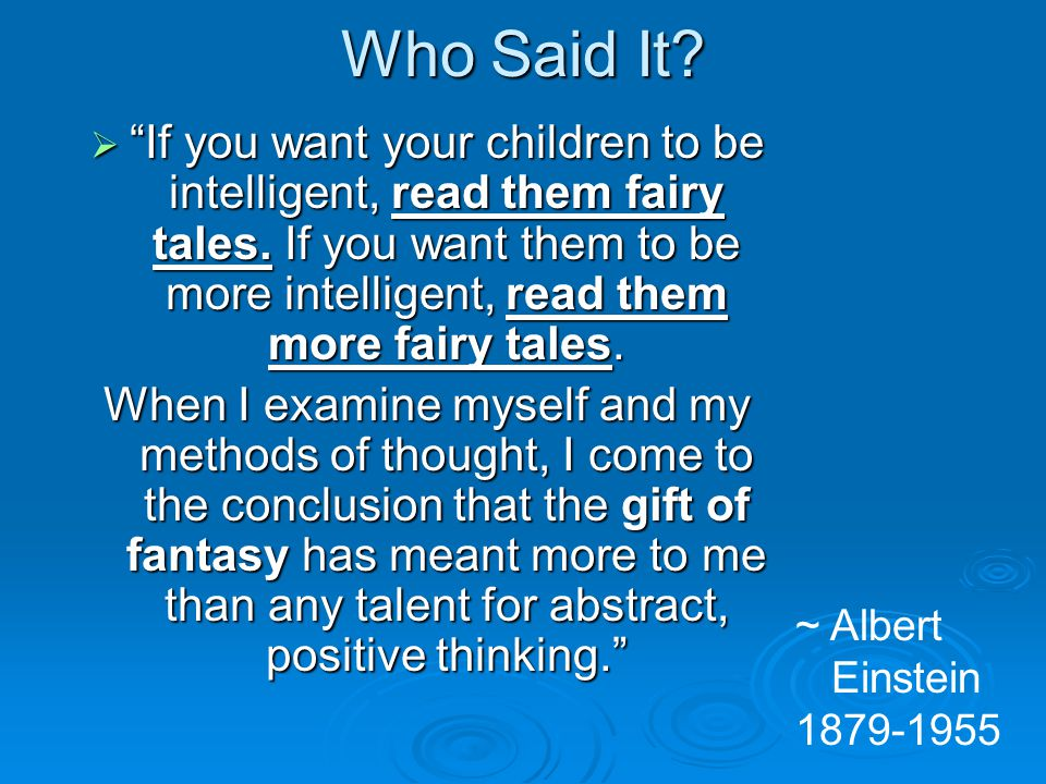Who Said It? If you want your children to be intelligent, read them fairy tales. If you want them to be more intelligent, read them more fairy tales.