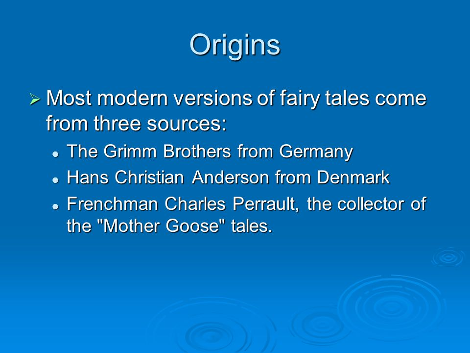 Origins Most modern versions of fairy tales come from three sources: Most modern versions of fairy tales come from three sources: The Grimm Brothers f