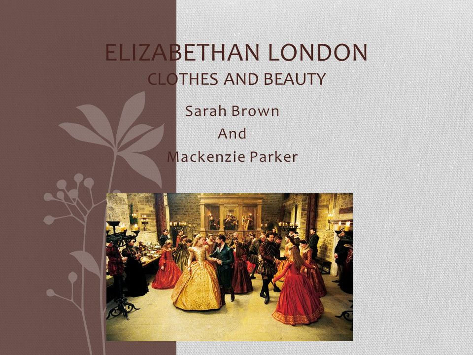 Sarah Brown And Mackenzie Parker ELIZABETHAN LONDON CLOTHES AND BEAUTY