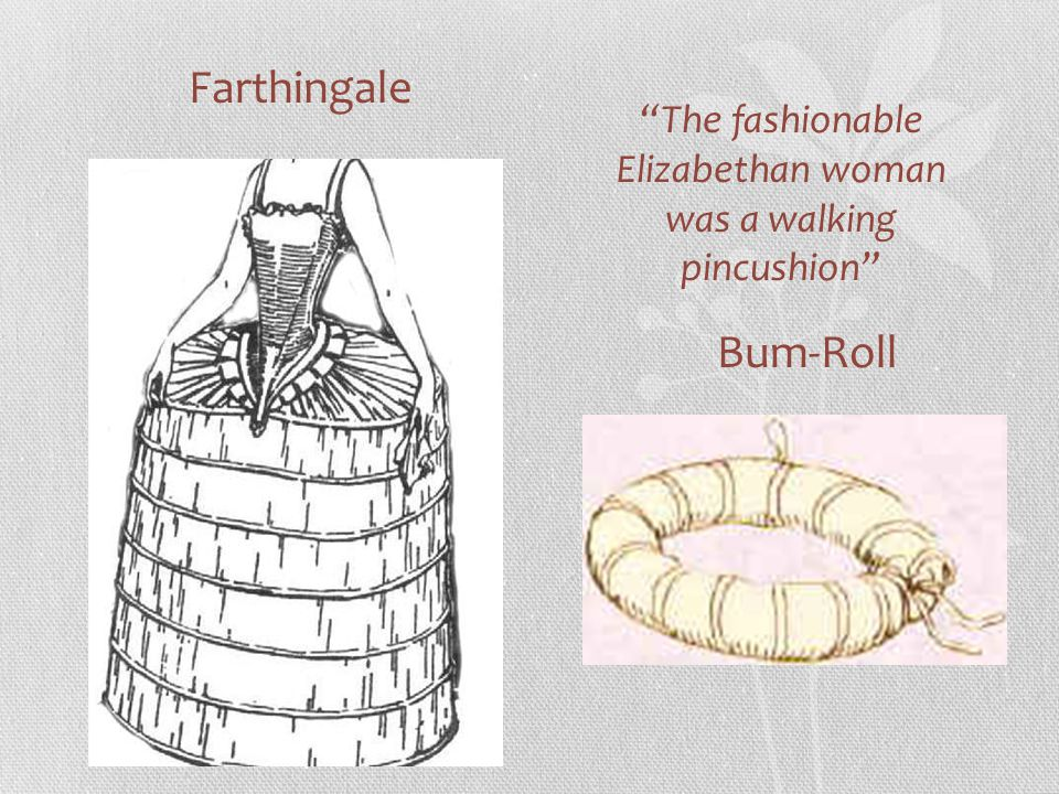 Farthingale Bum-Roll The fashionable Elizabethan woman was a walking pincushion