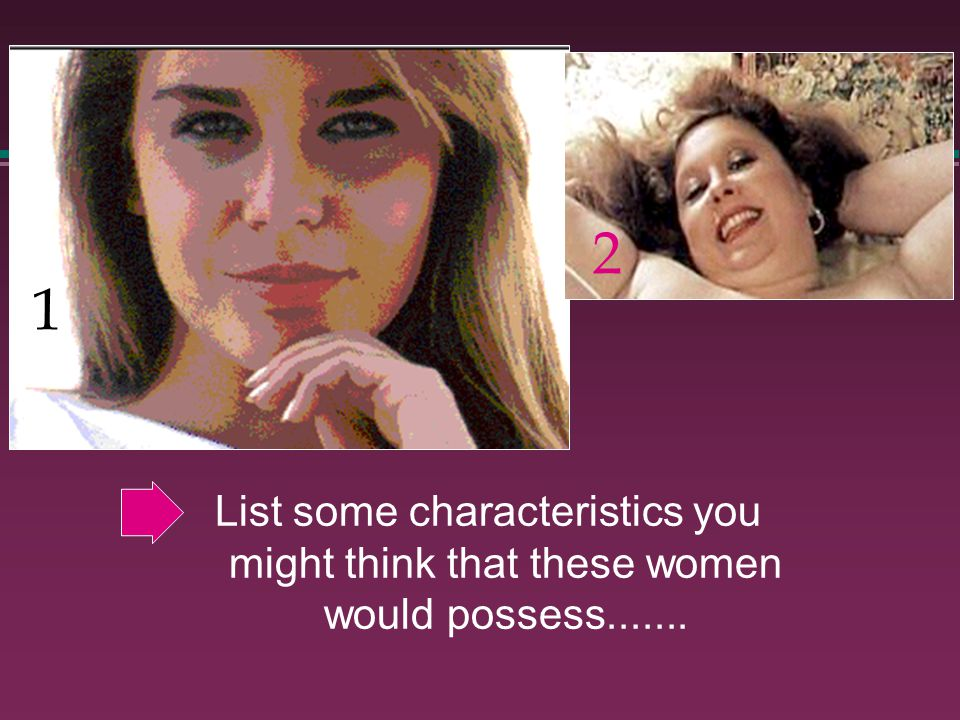 List some characteristics you might think that these women would possess....... 1 2