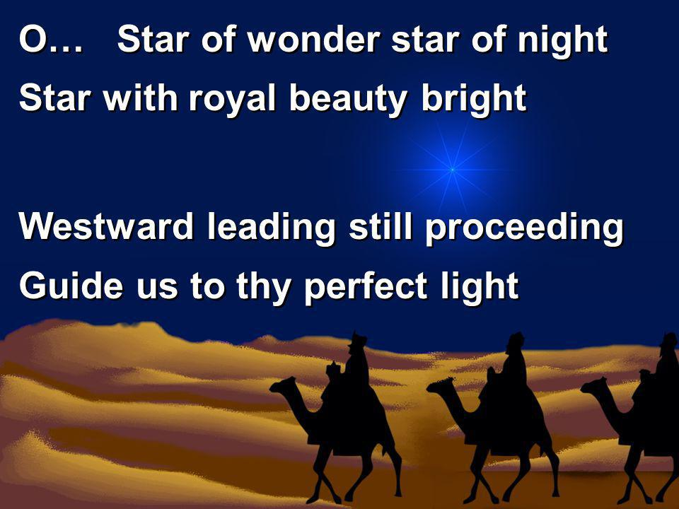 O… Star of wonder star of night Star with royal beauty bright Westward leading still proceeding Guide us to thy perfect light O… Star of wonder star o